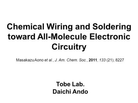 Chemical Wiring and Soldering toward All-Molecule Electronic Circuitry Tobe Lab. Daichi Ando Masakazu Aono et al., J. Am. Chem. Soc., 2011, 133 (21), 8227.