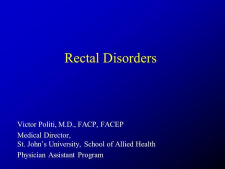 Rectal Disorders Victor Politi, M.D., FACP, FACEP