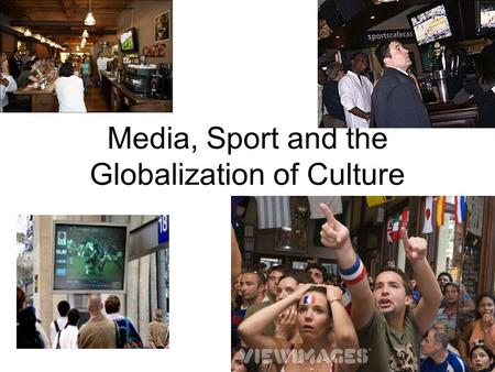 Media, Sport and the Globalization of Culture. Some important unifying observations: In media societies, the image becomes the product. All of life presents.