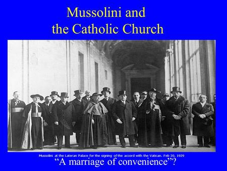 "Mussolini and the Catholic Church ""A marriage of convenience""? Mussolini at the Lateran Palace for the signing of the accord with the Vatican. Feb 20,"