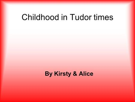 Childhood in Tudor times By Kirsty & Alice. Contents 1.Children's clothing in Tudor times. 2.Chores and discipline in Tudor times. 3.The games played.