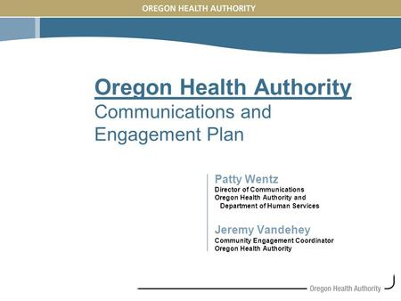 Oregon Health Authority Communications and Engagement Plan Patty Wentz Director of Communications Oregon Health Authority and Department of Human Services.