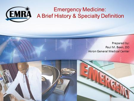 Emergency Medicine: A Brief History & Specialty Definition Prepared by: Paul M. Been, DO Akron General Medical Center.