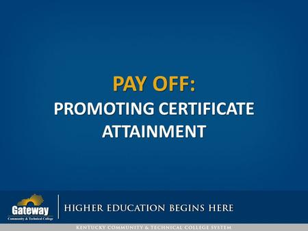 PAY OFF: PROMOTING CERTIFICATE ATTAINMENT. CERTIFICATE ATTAINMENT Embedded certificates: Operations Management Financial Perspectives Sales Industrial.