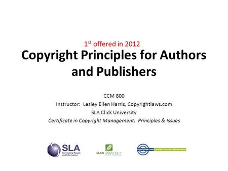 Copyright Principles for Authors and Publishers CCM 800 Instructor: Lesley Ellen Harris, Copyrightlaws.com SLA Click University Certificate in Copyright.