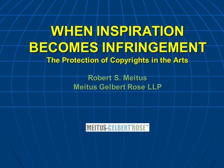 WHEN INSPIRATION BECOMES INFRINGEMENT The Protection of Copyrights in the Arts Robert S. Meitus Meitus Gelbert Rose LLP.
