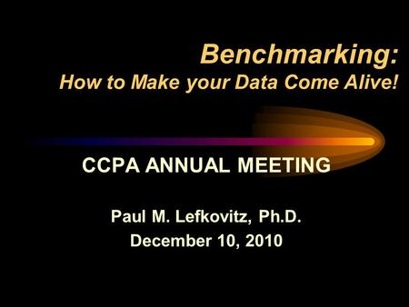 Benchmarking: How to Make your Data Come Alive! CCPA ANNUAL MEETING Paul M. Lefkovitz, Ph.D. December 10, 2010.