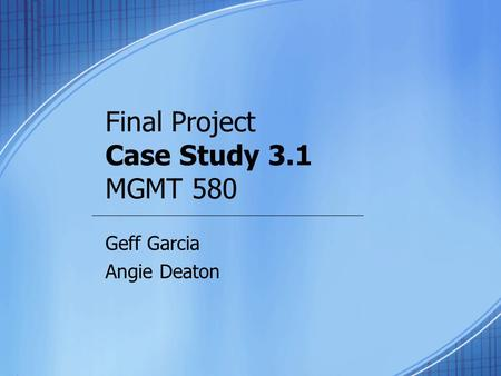 Final Project Case Study 3.1 MGMT 580 Geff Garcia Angie Deaton.