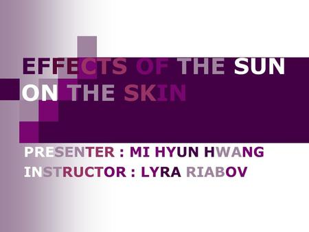 EFFECTS OF THE SUN ON THE SKIN PRESENTER : MI HYUN HWANG INSTRUCTOR : LYRA RIABOV.