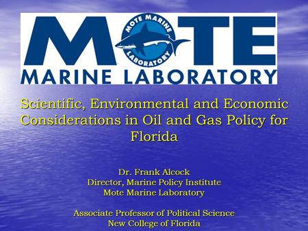 Scientific, Environmental and Economic Considerations in Oil and Gas Policy for Florida Dr. Frank Alcock Director, Marine Policy Institute Mote Marine.