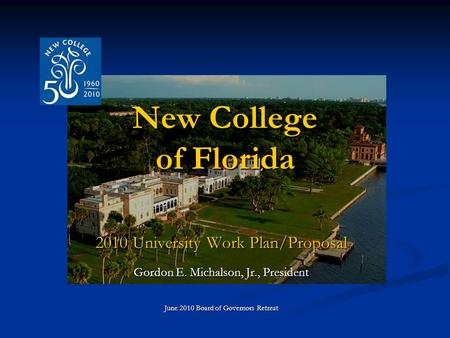 New College of Florida 2010 University Work Plan/Proposal Gordon E. Michalson, Jr., President June 2010 Board of Governors Retreat.