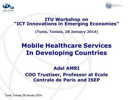 Tunis, Tunisia, 28 January 2014 Mobile Healthcare Services In Developing Countries Adel AMRI COO Trustiser, Professor at Ecole Centrale de Paris and ISEP.