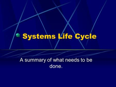 Systems Life Cycle A summary of what needs to be done.
