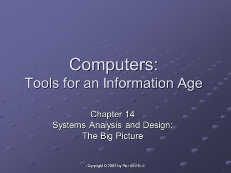 Copyright © 2003 by Prentice Hall Computers: Tools for an Information Age Chapter 14 Systems Analysis and Design: The Big Picture.