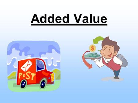 Added Value. Today… Understand what added value is Understand why added value is used in a business.