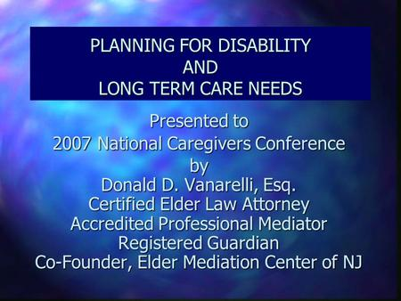 PLANNING FOR DISABILITY AND LONG TERM CARE NEEDS Presented to 2007 National Caregivers Conference by Donald D. Vanarelli, Esq. Certified Elder Law Attorney.