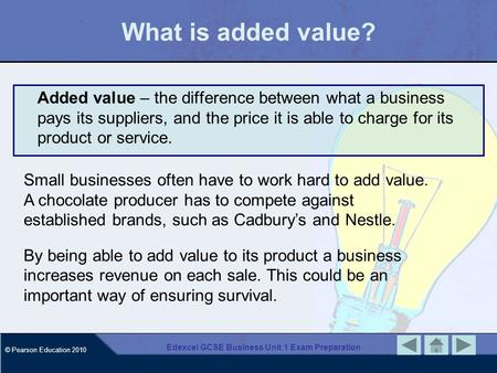 © Pearson Education 2010 Edexcel GCSE Business Unit 1 Exam Preparation What is added value? Added value – the difference between what a business pays its.