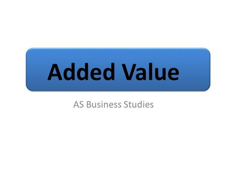 Added Value AS Business Studies. Aims and Objectives Aim: Understand Added Value Objectives: Define Added Value Calculate added value Analyse methods.