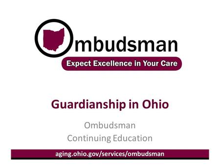 Aging.ohio.gov/services/ombudsman Guardianship in Ohio Ombudsman Continuing Education.