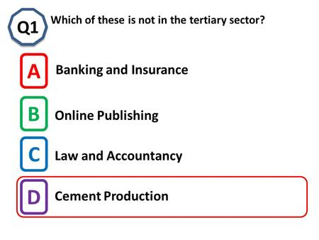 C Which of these is not in the tertiary sector? Q1 A B C D Banking and Insurance Online Publishing Cement Production Law and Accountancy.