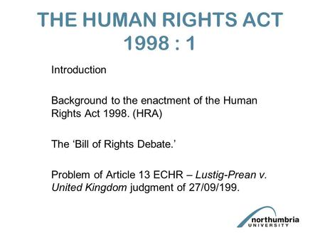 THE HUMAN RIGHTS ACT 1998 : 1 Introduction Background to the enactment of the Human Rights Act 1998. (HRA) The 'Bill of Rights Debate.' Problem of Article.