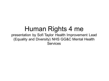 Human Rights 4 me presentation by Sofi Taylor Health Improvement Lead (Equality and Diversity) NHS GG&C Mental Health Services.