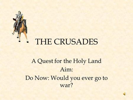A Quest for the Holy Land Aim: Do Now: Would you ever go to war?