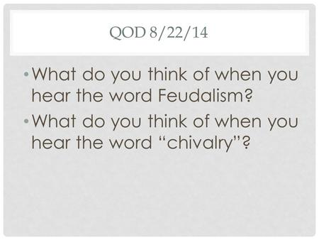 "QOD 8/22/14 What do you think of when you hear the word Feudalism? What do you think of when you hear the word ""chivalry""?"