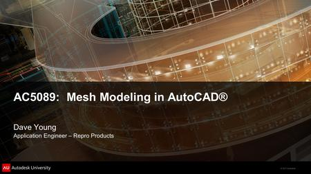 © 2011 Autodesk AC5089: Mesh Modeling in AutoCAD® Dave Young Application Engineer – Repro Products.