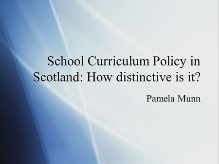 School Curriculum Policy in Scotland: How distinctive is it? Pamela Munn.