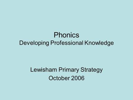 Phonics Developing Professional Knowledge Lewisham Primary Strategy October 2006.