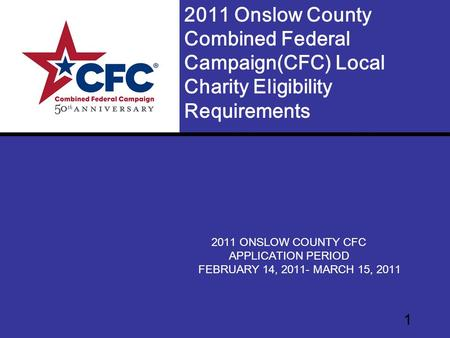 1 2011 ONSLOW COUNTY CFC APPLICATION PERIOD FEBRUARY 14, 2011- MARCH 15, 2011 2011 Onslow County Combined Federal Campaign(CFC) Local Charity Eligibility.