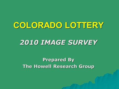 COLORADO LOTTERY 2010 IMAGE SURVEY Prepared By The Howell Research Group.