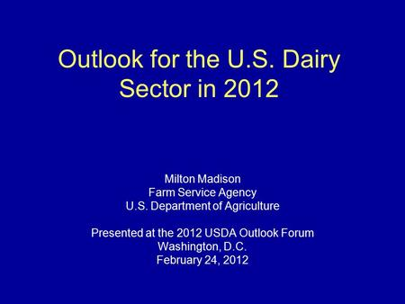 Outlook for the U.S. Dairy Sector in 2012 Milton Madison Farm Service Agency U.S. Department of Agriculture Presented at the 2012 USDA Outlook Forum Washington,