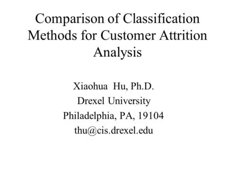 Comparison of Classification Methods for Customer Attrition Analysis Xiaohua Hu, Ph.D. Drexel University Philadelphia, PA, 19104