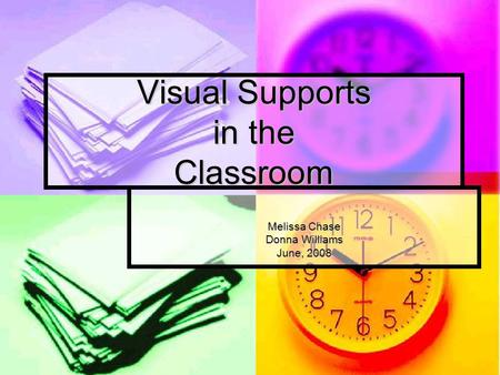 Visual Supports in the Classroom Melissa Chase Donna Williams June, 2008.