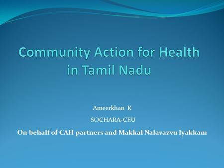 Ameerkhan K SOCHARA-CEU On behalf of CAH partners and Makkal Nalavazvu Iyakkam.