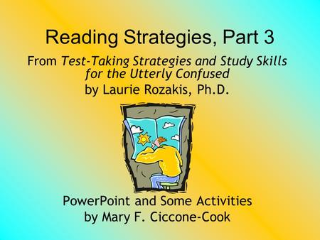 Reading Strategies, Part 3 From Test-Taking Strategies and Study Skills for the Utterly Confused by Laurie Rozakis, Ph.D. PowerPoint and Some Activities.