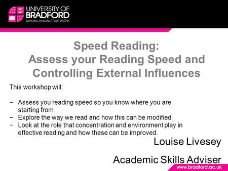 Speed Reading: Assess your Reading Speed and Controlling External Influences Louise Livesey Academic Skills Adviser This workshop will: −Assess you reading.