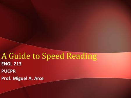 A Guide to Speed Reading ENGL 213 PUCPR Prof. Miguel A. Arce.