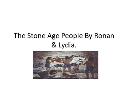 The Stone Age People By Ronan & Lydia.