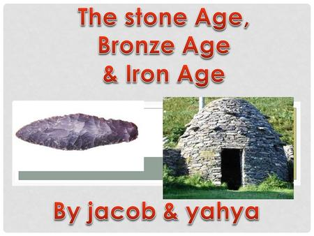 J. STONE AGE The Stone Age period of time was inbetween 800,000 -2,500 BC In the Stone Age they used spears and bows to hunt animals.