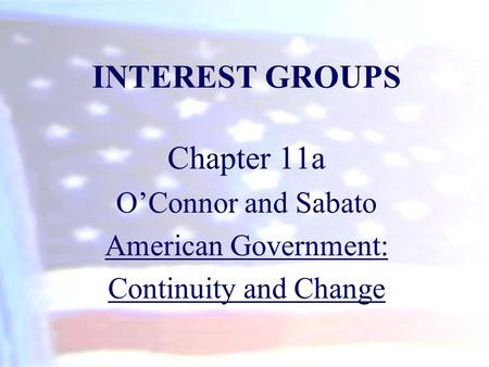 INTEREST GROUPS Chapter 11a O'Connor and Sabato American Government: Continuity and Change.