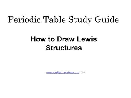 Periodic Table Study Guide www.middleschoolscience.comwww.middleschoolscience.com 2008 How to Draw Lewis Structures.