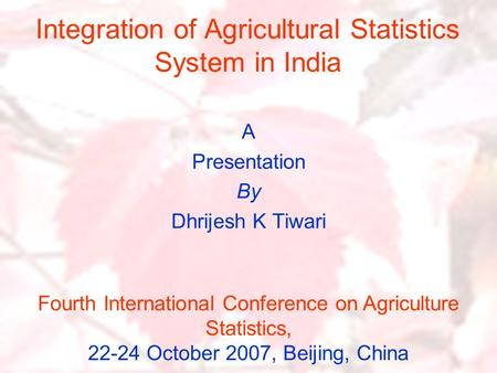 Integration of Agricultural Statistics System in India A Presentation By Dhrijesh K Tiwari Fourth International Conference on Agriculture Statistics, 22-24.