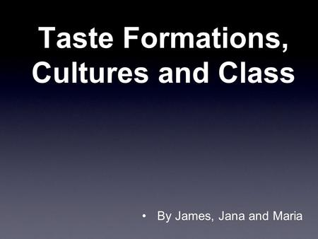 Taste Formations, Cultures and Class By James, Jana and Maria.