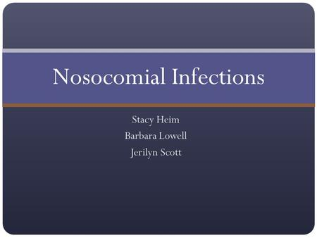 Stacy Heim Barbara Lowell Jerilyn Scott Nosocomial Infections.