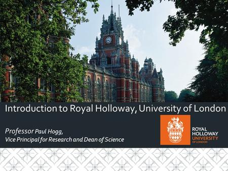 Introduction to Royal Holloway, University of London Professor Paul Hogg, Vice Principal for Research and Dean of Science.