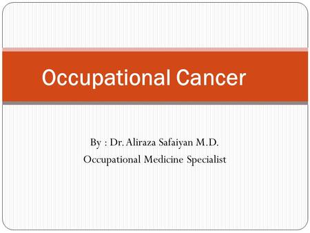 By : Dr. Aliraza Safaiyan M.D. Occupational Medicine Specialist Occupational Cancer.