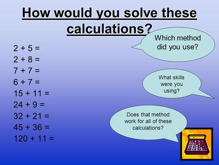 How would you solve these calculations? 2 + 5 = 2 + 8 = 7 + 7 = 6 + 7 = 15 + 11 = 24 + 9 = 32 + 21 = 45 + 36 = 120 + 11 = Which method did you use? Does.